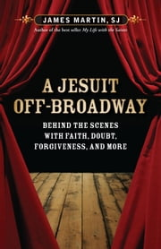 A Jesuit Off-Broadway - Center Stage with Jesus, Judas, and Life's Big Questions ebook by James Martin SJ