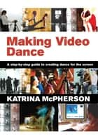 Making Video Dance - A Step-by-Step Guide to Creating Dance for the Screen ebook by Katrina McPherson