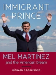 Immigrant Prince: Mel Martinez and the American Dream ebook by Richard Foglesong