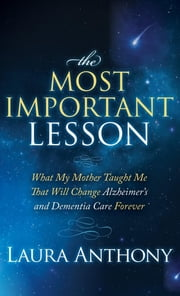 The Most Important Lesson - What My Mother Taught Me That Will Change Alzheimer's and Dementia Care Forever ebook by Laura Anthony