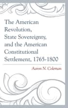 The American Revolution, State Sovereignty, and the American Constitutional Settlement, 1765–1800 ebook by Coleman