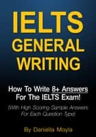 IELTS General Writing: How To Write 8+ Answers For The IELTS Exam! ebook by Daniella Moyla