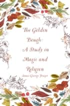 The Golden Bough: A Study in Magic and Religion ebook by James George Frazer