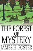 The Forest of Mystery ebook by James H. Foster