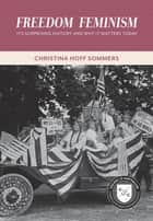 Freedom Feminism - Its Surprising History and Why It Matters Today eBook by Christina Hoff Sommers