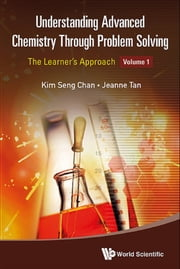 Understanding Advanced Chemistry Through Problem Solving - The Learner's ApproachVolume 1: Physical Chemistry and Inorganic Chemistry ebook by Kim Seng Chan,Jeanne Tan