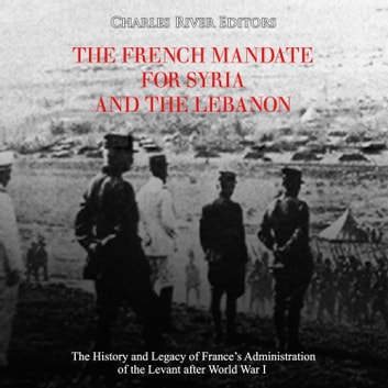 French Mandate for Syria and the Lebanon, The: The History and Legacy of France's Administration of the Levant after World War I audiobook by Charles River Editors