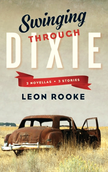 Swinging Through Dixie - Novellas and Stories ebook by Leon Rooke