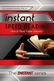 Instant Speed Reading: How to Read Faster Instantly! ebook by The INSTANT-Series