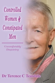 Controlled Women & Constipated Men - Uncomfortably Disquieting ebook by Dr Terence C Teasdale