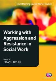 Working with Aggression and Resistance in Social Work ebook by Dr Brian Taylor