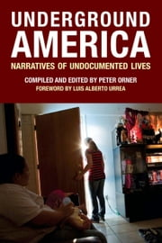 Underground America - Narratives of Undocumented Lives ebook by Peter Orner,Luis Alberto Urrea