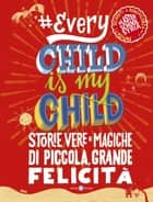 Every Child Is My Child - Storie vere e magiche di piccola, grande felicità ebook by Aa.Vv.