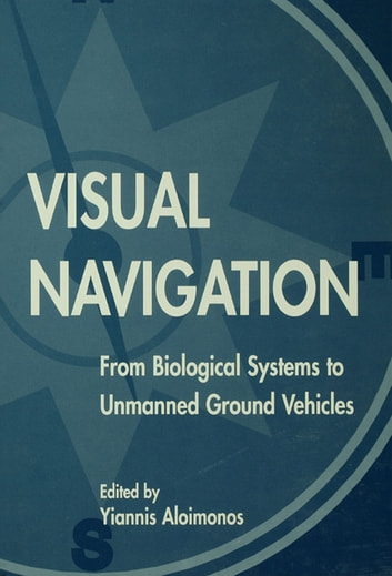 Visual Navigation - From Biological Systems To Unmanned Ground Vehicles ebook by