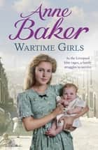 Wartime Girls - As the Liverpool Blitz rages, a family struggles to survive ebook by Anne Baker