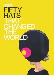 Fifty Hats That Changed the World - Design Museum Fifty ebook by Design Museum Enterprise Limited