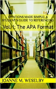 Citations Made Simple: A Student's Guide to Easy Referencing, Vol I: The APA Format ebook by Joanne M. Weselby