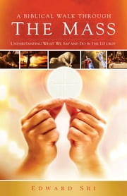 A Biblical Walk Through The Mass - Understanding What We Say And Do In The Liturgy ebook by Edward Sri