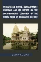 Integrated Rural Development Program and Its Impact on the Socio-Economic Condition of the Rural Poor of Sitamarhi District ebook by Vijay Kumar