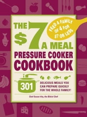 The $7 a Meal Pressure Cooker Cookbook: 301 Delicious Meals You Can Prepare Quickly for the Whole Family ebook by Susan Irby