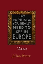 149 Paintings You Really Should See in Europe — France ebook by Julian Porter, Q.C.