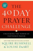 The 40 Day Prayer Challenge - Unlocking the Power of Partnered Prayer ebook by SQuire Rushnell, Louise DuArt