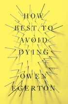 How Best To Avoid Dying - Stories ebook by Owen Egerton