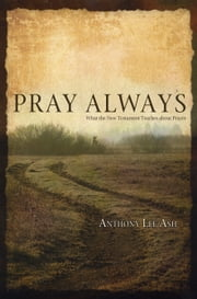 Pray Always - What the New Testament Teaches about Prayer ebook by Anthony Lee Ash