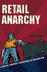 Retail Anarchy - A Radical Shopper's Adventures in Consumption ebook by Sam Pocker