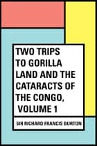 Two Trips to Gorilla Land and the Cataracts of the Congo, Volume 1 ebook by Sir Richard Francis Burton