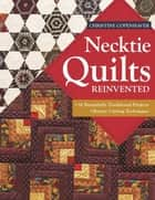 Necktie Quilts Reinvented - 16 Beautifully Traditional Projects - Rotary Cutting Techniques ebook by Christine Copenhaver