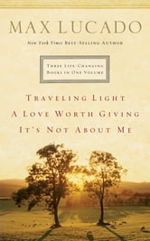Lucado 3-in-1: Traveling Light, Not About Me, Love Worth Giving - Traveling Light, Not About Me, Love Worth Giving ebook by Max Lucado