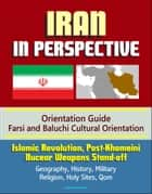 Iran in Perspective: Orientation Guide, Farsi and Baluchi Cultural Orientation: Islamic Revolution, Post-Khomeini, Nucear Weapons Stand-off, Geography, History, Military, Religion, Holy Sites, Qom ebook by Progressive Management