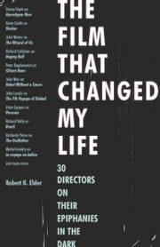 The Film That Changed My Life: 30 Directors on Their Epiphanies in the Dark ebook by Elder, Robert K.