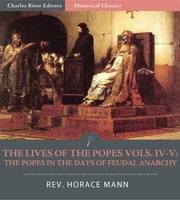 The Lives of the Popes, Volumes IV-V: The Popes in the Days of Feudal Anarchy ebook by Horace Mann