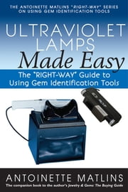 "Ultraviolet Lamps Made Easy - The ""RIGHT-WAY"" Guide to Using Gem Identification Tools ebook by Antionette Matlins, PG, FGA"