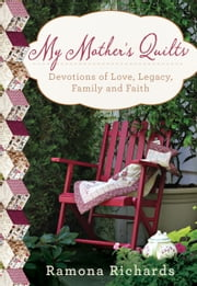My Mother's Quilts - Devotions of Love, Legacy, Family and Faith ebook by Ramona Richards