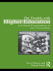 The Trouble with Higher Education - A Critical Examination of our Universities ebook by Trevor Hussey,Patrick Smith