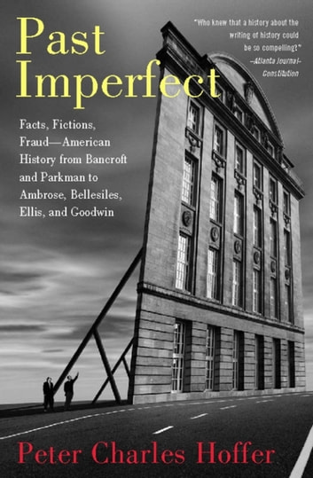 Past Imperfect - Facts, Fictions, Fraud American History from Bancroft and Parkman to Ambrose, Bellesiles, Ellis, and ebook by Peter Charles Hoffer