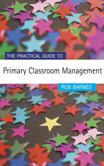 The Practical Guide to Primary Classroom Management ebook by Dr Rob Barnes