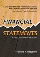 Financial Statements, Revised and Expanded Edition - A Step-by-Step Guide to Understanding and Creating Financial Reports ebook by Thomas R. Ittelson