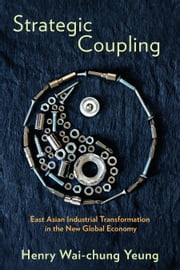 Strategic Coupling - East Asian Industrial Transformation in the New Global Economy ebook by Henry Wai-chung Yeung