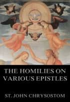 The Homilies On Various Epistles 電子書 by St. John Chrysostom, Gross Alexander