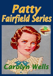 Patty Fairfield Series: Patty Fairfield, Patty at Home, and More! - ( 11 Works ) Classic Children's Story ebook by Carolyn Wells
