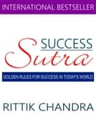Success Sutra - Golden Rules for Success in Today's World ebook by Rittik Chandra
