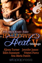 Halloween Heat V - An Anthology of Erotic Contemporary Menage ebook by Alyssa Turner,  Jennifer James,  Eden Summers, Vristen Pierce, Ana Maria Pasión