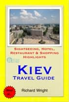 Kiev, Ukraine Travel Guide - Sightseeing, Hotel, Restaurant & Shopping Highlights (Illustrated) ebook by Richard Wright