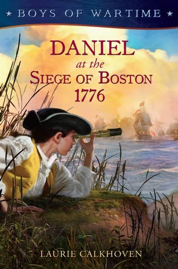 Boys of Wartime: Daniel at the Siege of Boston, 1776 ebook by Laurie Calkhoven