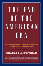 The End of the American Era - U.S. Foreign Policy and the Geopolitics of the Twenty-first Century ebook by Charles Kupchan