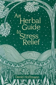 An Herbal Guide to Stress Relief: Gentle Remedies and Techniques for Healing and Calming the Nervous System - Gentle Remedies and Techniques for Healing and Calming the Nervous System ebook by David Hoffmann, FNIMH, AHG